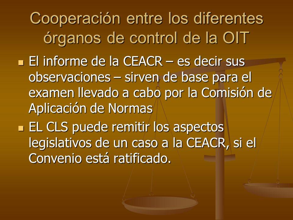 Cooperación entre los diferentes órganos de control de la OIT El informe de la CEACR – es decir sus observaciones – sirven de base para el examen llev