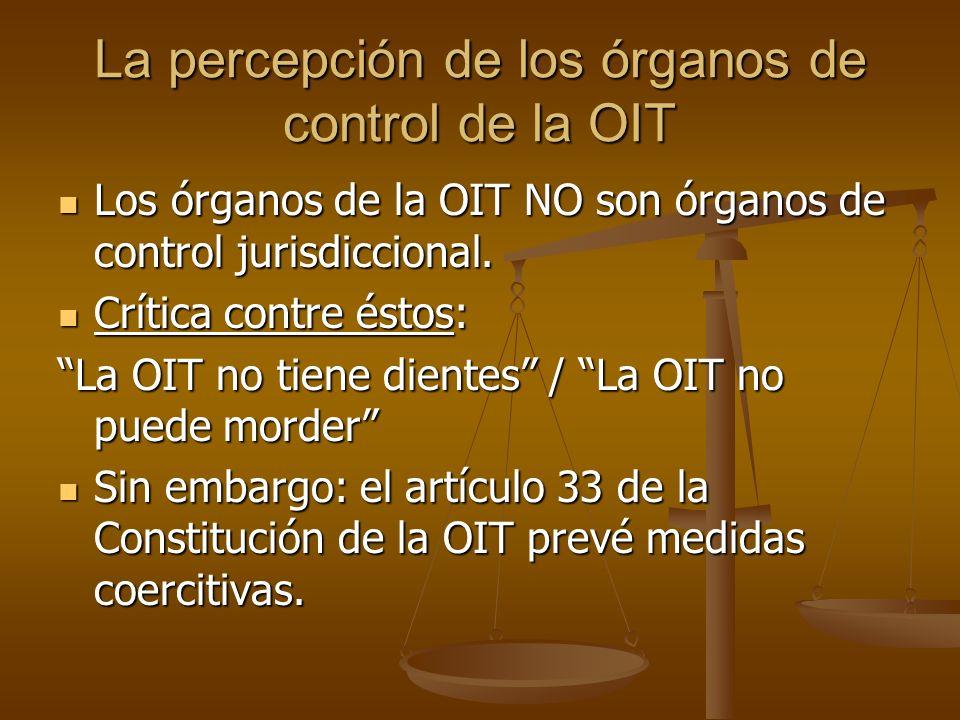 La percepción de los órganos de control de la OIT Los órganos de la OIT NO son órganos de control jurisdiccional. Los órganos de la OIT NO son órganos