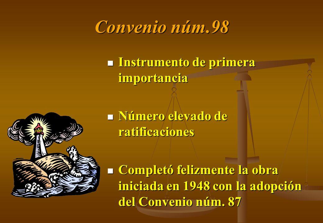 Convenio núm.98 Instrumento de primera importancia Número elevado de ratificaciones Completó felizmente la obra iniciada en 1948 con la adopción del C
