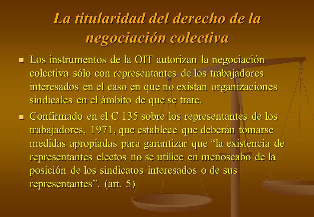 La titularidad del derecho de la negociación colectiva Los instrumentos de la OIT autorizan la negociación colectiva sólo con representantes de los tr