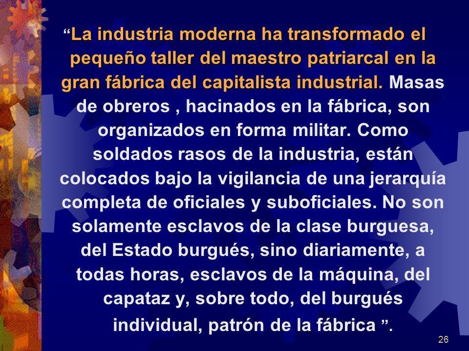 La La industria moderna ha transformado el pequeño taller del maestro patriarcal en la gran fábrica del capitalista industrial. industrial. Masas de o