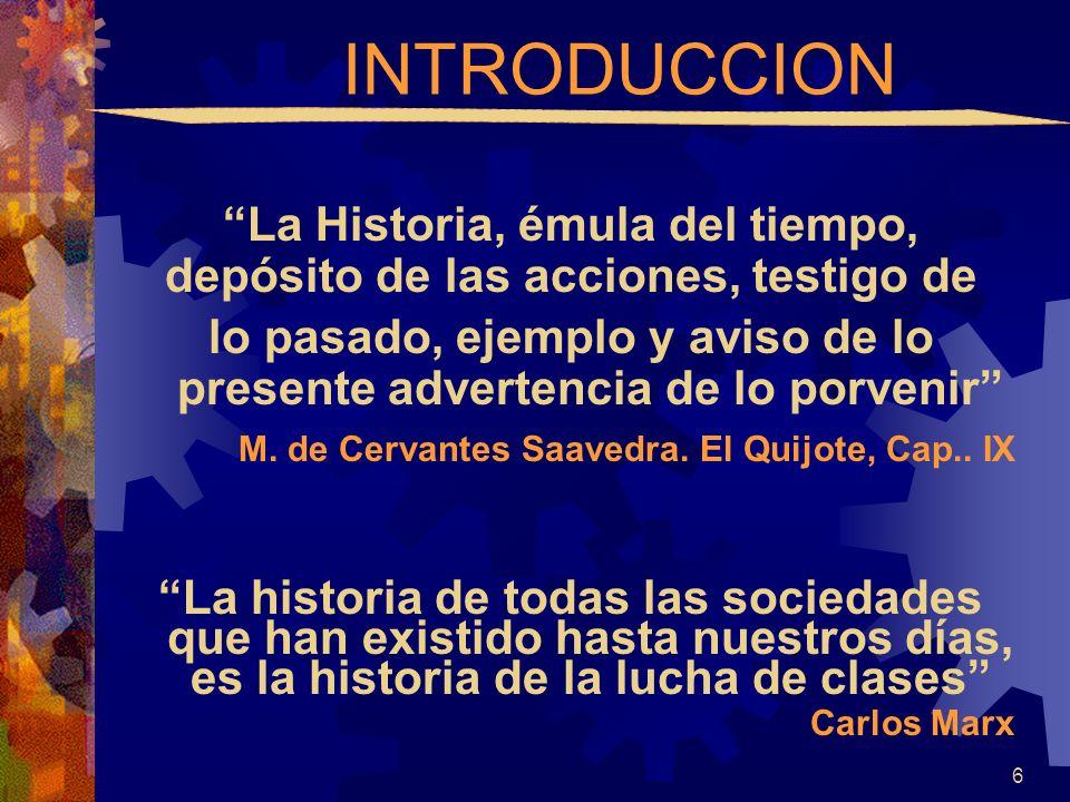 INTRODUCCION La Historia, émula del tiempo, depósito de las acciones, testigo de lo pasado, ejemplo y aviso de lo presente advertencia de lo porvenir