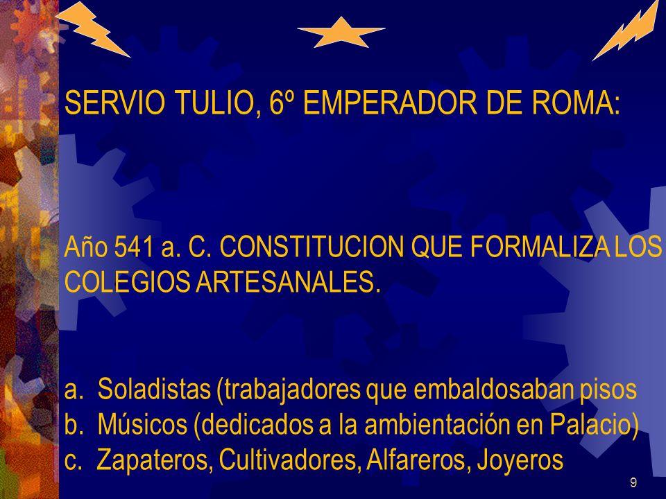 9 SERVIO TULIO, 6º EMPERADOR DE ROMA: Año 541 a. C. CONSTITUCION QUE FORMALIZA LOS COLEGIOS ARTESANALES. a.Soladistas (trabajadores que embaldosaban p