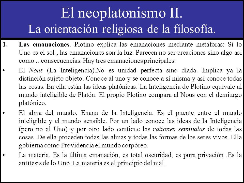 El neoplatonismo II. La orientación religiosa de la filosofía. 1.Las emanaciones. Plotino explica las emanaciones mediante metáforas: Si lo Uno es el