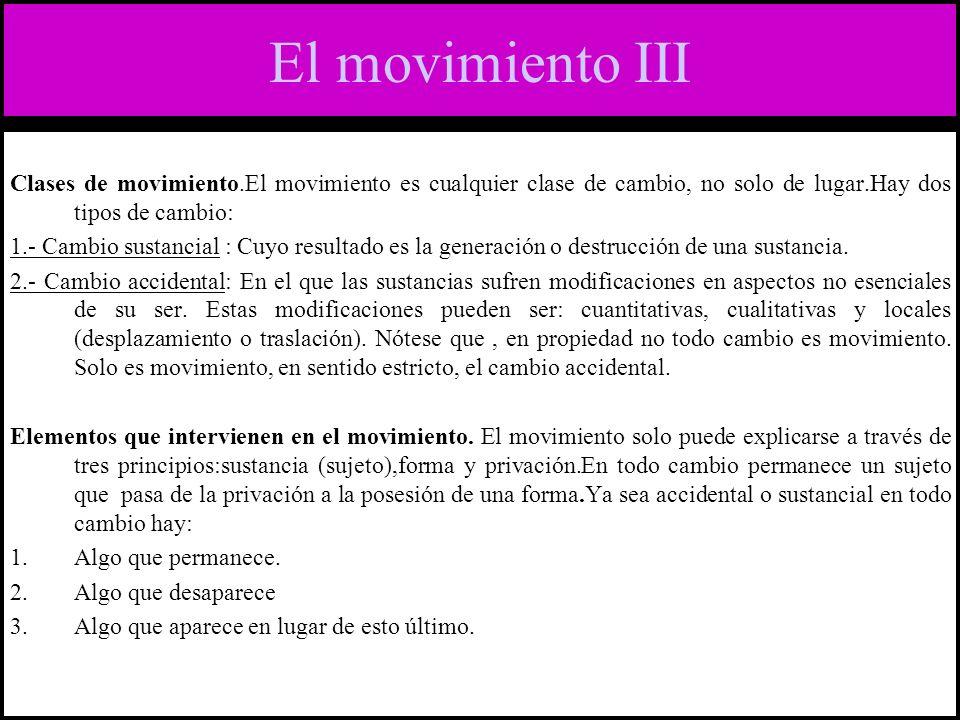 El movimiento III Clases de movimiento.El movimiento es cualquier clase de cambio, no solo de lugar.Hay dos tipos de cambio: 1.- Cambio sustancial : Cuyo resultado es la generación o destrucción de una sustancia.