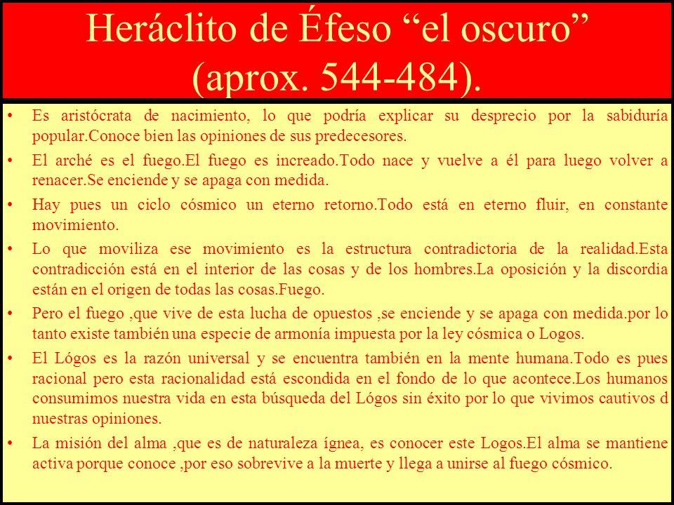 Heráclito de Éfeso el oscuro (aprox. 544-484). Es aristócrata de nacimiento, lo que podría explicar su desprecio por la sabiduría popular.Conoce bien