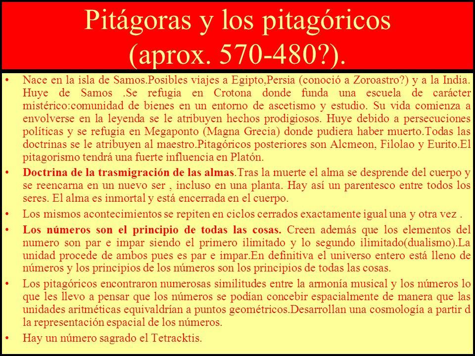Pitágoras y los pitagóricos (aprox. 570-480?). Nace en la isla de Samos.Posibles viajes a Egipto,Persia (conoció a Zoroastro?) y a la India. Huye de S