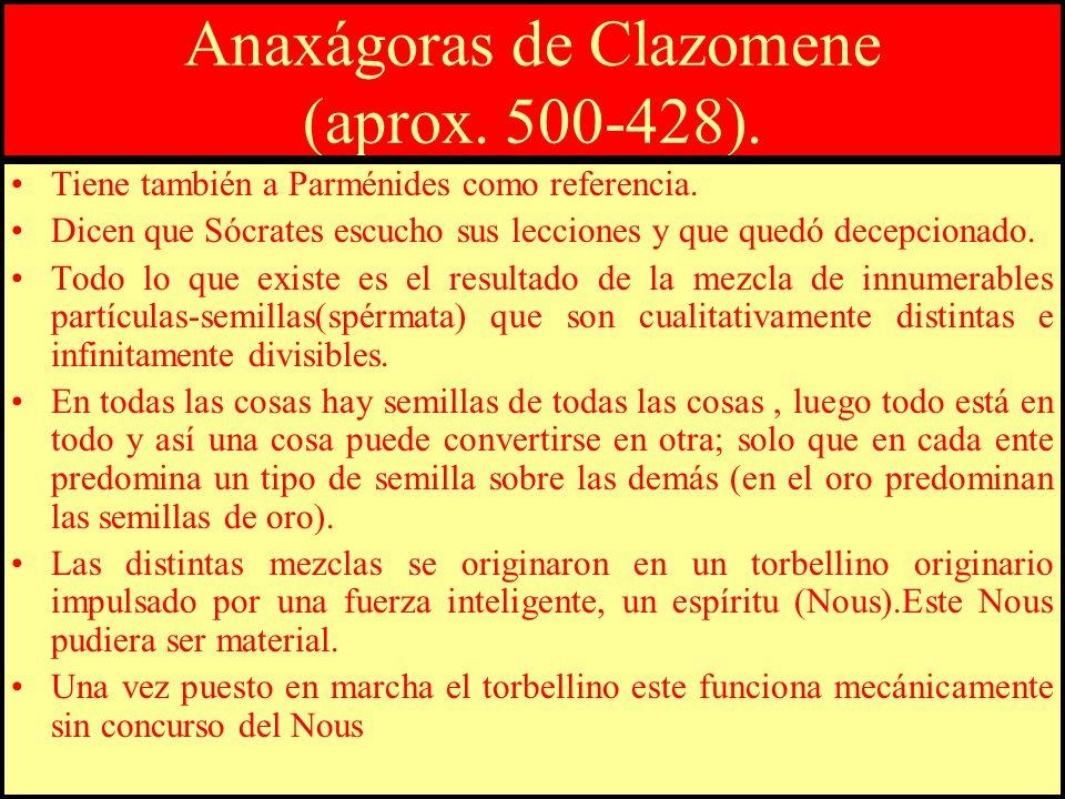 Anaxágoras de Clazomene (aprox. 500-428). Tiene también a Parménides como referencia. Dicen que Sócrates escucho sus lecciones y que quedó decepcionad
