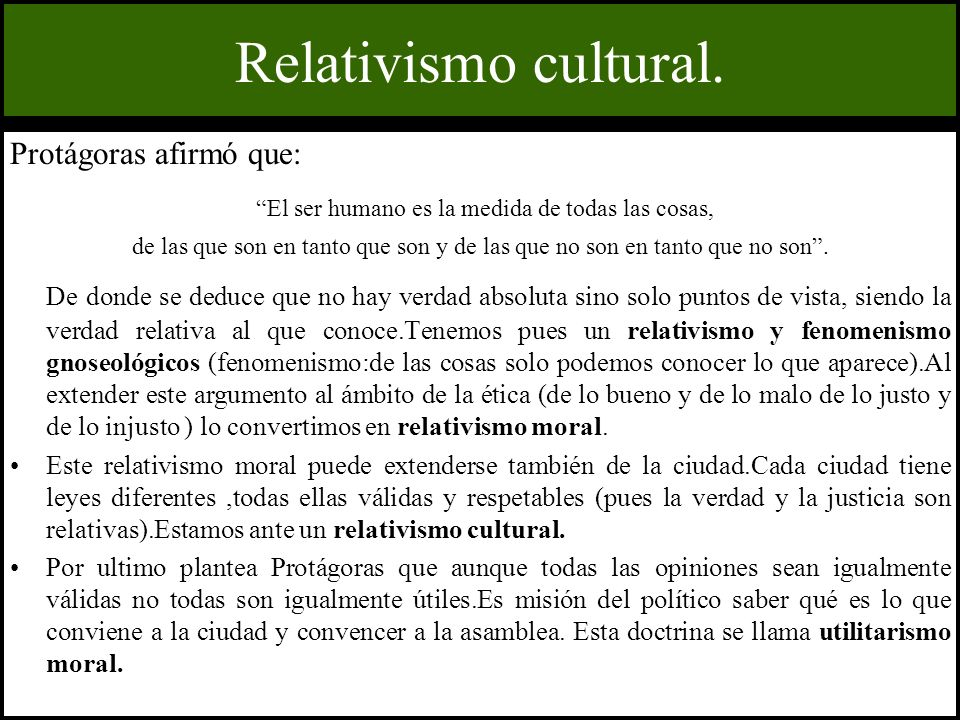 Relativismo cultural. Protágoras afirmó que: El ser humano es la medida de todas las cosas, de las que son en tanto que son y de las que no son en tan
