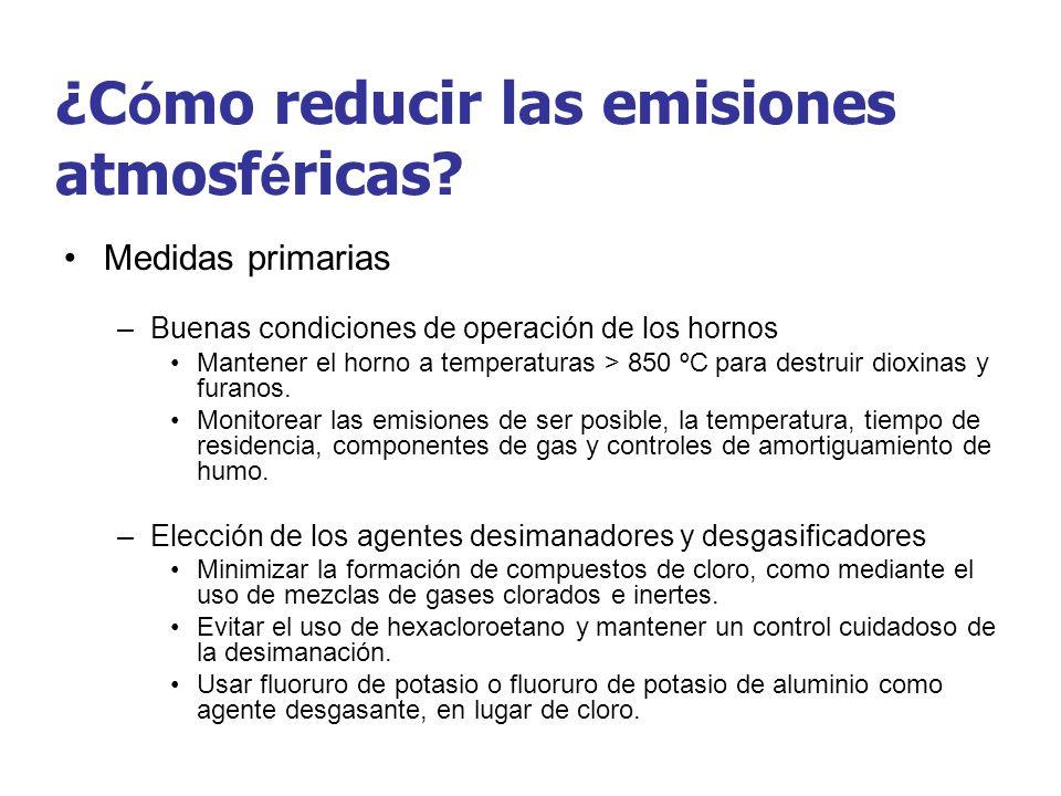 ¿C ó mo reducir las emisiones atmosf é ricas? Medidas primarias –Buenas condiciones de operación de los hornos Mantener el horno a temperaturas > 850