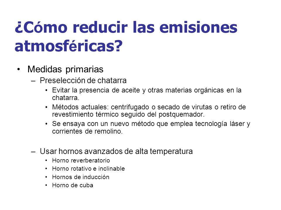 ¿C ó mo reducir las emisiones atmosf é ricas? Medidas primarias –Preselección de chatarra Evitar la presencia de aceite y otras materias orgánicas en