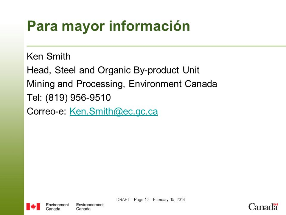 DRAFT – Page 10 – February 15, 2014 Para mayor información Ken Smith Head, Steel and Organic By-product Unit Mining and Processing, Environment Canada Tel: (819) 956-9510 Correo-e: Ken.Smith@ec.gc.caKen.Smith@ec.gc.ca