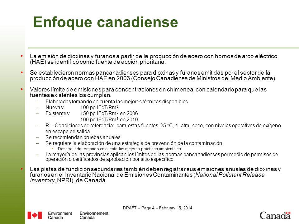 DRAFT – Page 4 – February 15, 2014 Enfoque canadiense La emisión de dioxinas y furanos a partir de la producción de acero con hornos de arco eléctrico (HAE) se identificó como fuente de acción prioritaria.