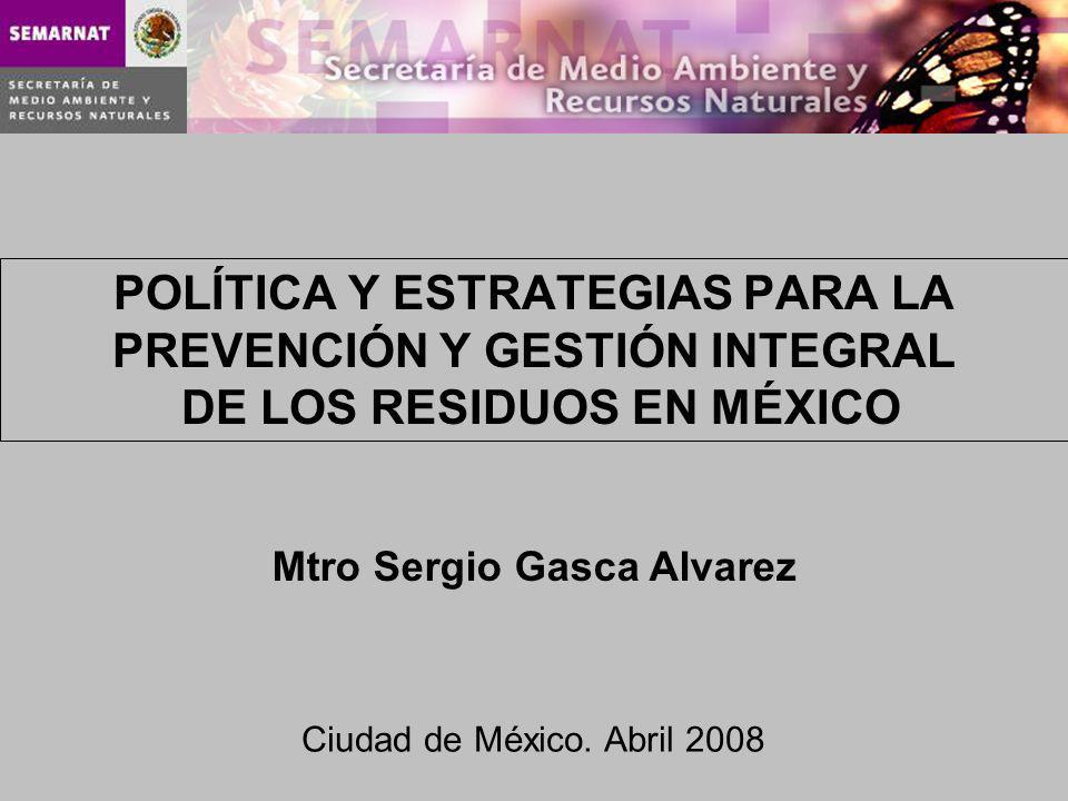 POLÍTICA Y ESTRATEGIAS PARA LA PREVENCIÓN Y GESTIÓN INTEGRAL DE LOS RESIDUOS EN MÉXICO Ciudad de México. Abril 2008 Mtro Sergio Gasca Alvarez