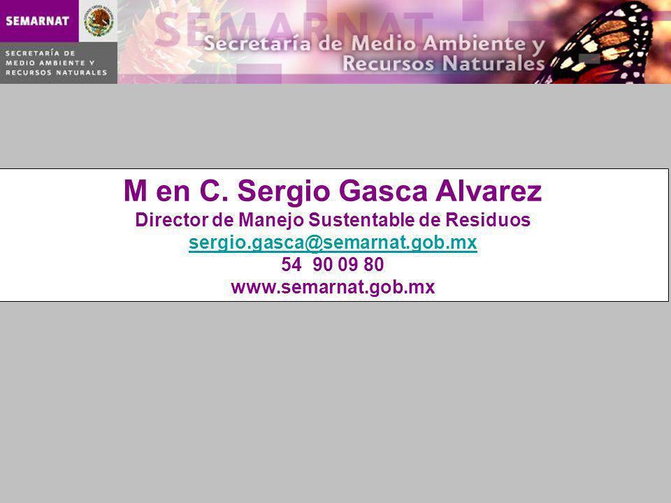 M en C. Sergio Gasca Alvarez Director de Manejo Sustentable de Residuos sergio.gasca@semarnat.gob.mx 54 90 09 80 www.semarnat.gob.mx sergio.gasca@sema
