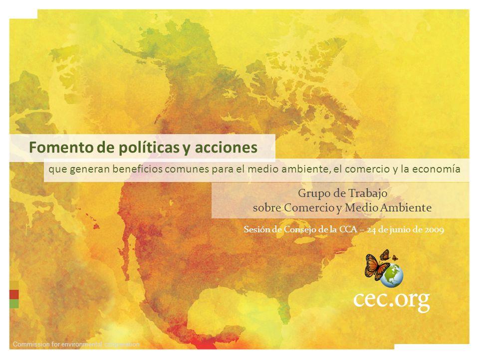 Commission for environmental cooperation que generan beneficios comunes para el medio ambiente, el comercio y la economía Sesión de Consejo de la CCA – 24 de junio de 2009 Grupo de Trabajo sobre Comercio y Medio Ambiente Fomento de políticas y acciones
