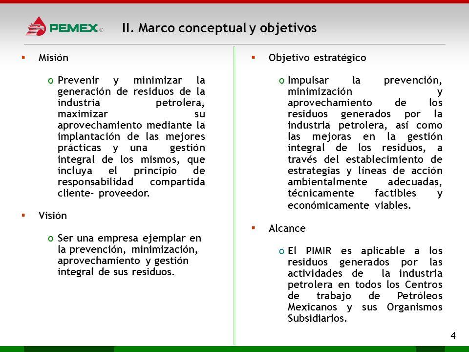 II. Marco conceptual y objetivos 4 Misión oPrevenir y minimizar la generación de residuos de la industria petrolera, maximizar su aprovechamiento medi