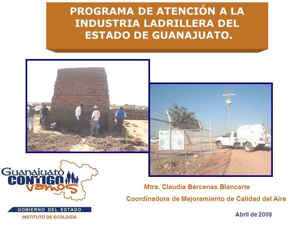 PROGRAMA DE ATENCIÓN A LA INDUSTRIA LADRILLERA DEL ESTADO DE GUANAJUATO. Abril de 2008 Mtra. Claudia Bárcenas Blancarte Coordinadora de Mejoramiento d