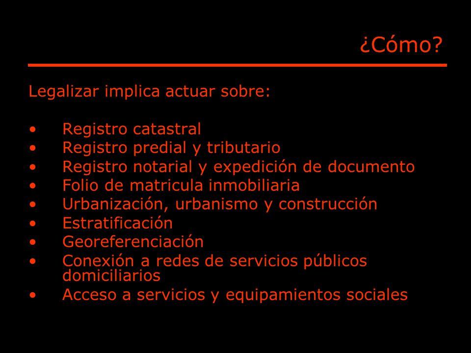 ¿Cómo? Legalizar implica actuar sobre: Registro catastral Registro predial y tributario Registro notarial y expedición de documento Folio de matricula