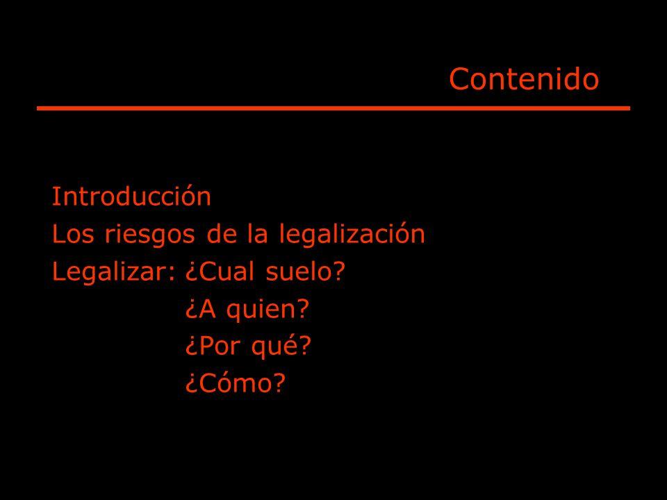 Contenido Introducción Los riesgos de la legalización Legalizar:¿Cual suelo? ¿A quien? ¿Por qué? ¿Cómo?