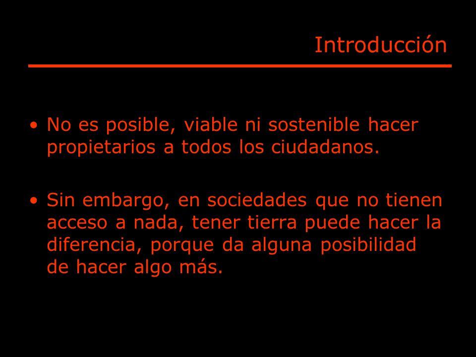 Introducción No es posible, viable ni sostenible hacer propietarios a todos los ciudadanos. Sin embargo, en sociedades que no tienen acceso a nada, te
