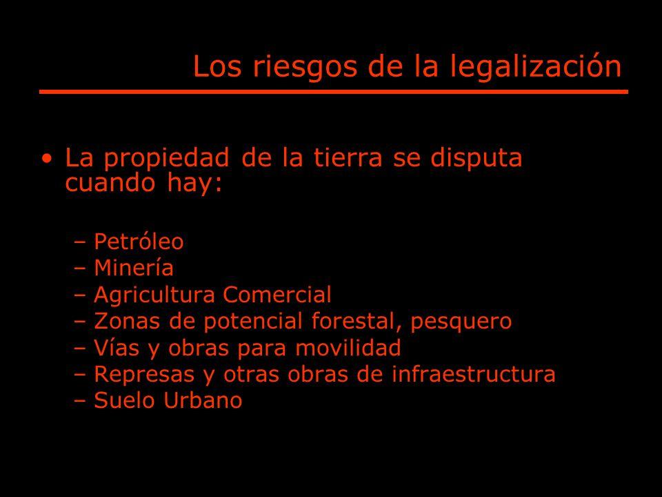 Los riesgos de la legalización La propiedad de la tierra se disputa cuando hay: –Petróleo –Minería –Agricultura Comercial –Zonas de potencial forestal