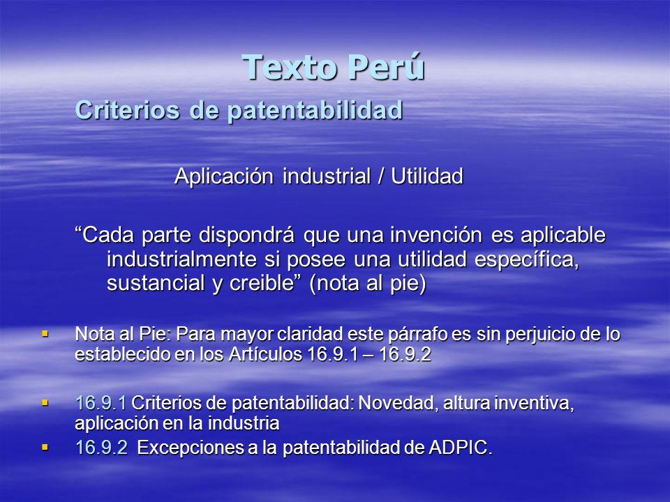 Texto Perú Criterios de patentabilidad Aplicación industrial / Utilidad Cada parte dispondrá que una invención es aplicable industrialmente si posee u