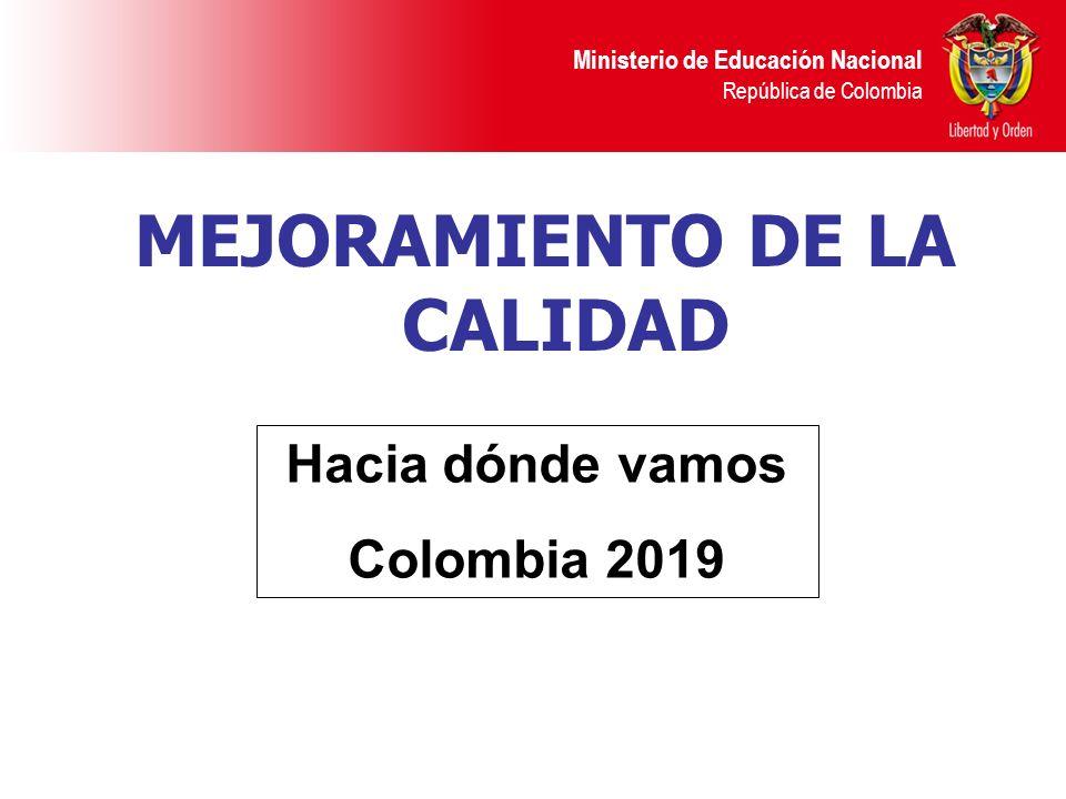 Ministerio de Educación Nacional República de Colombia MEJORAMIENTO DE LA CALIDAD Hacia dónde vamos Colombia 2019