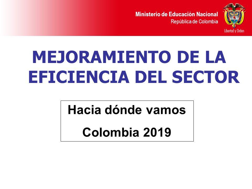 Ministerio de Educación Nacional República de Colombia MEJORAMIENTO DE LA EFICIENCIA DEL SECTOR Hacia dónde vamos Colombia 2019