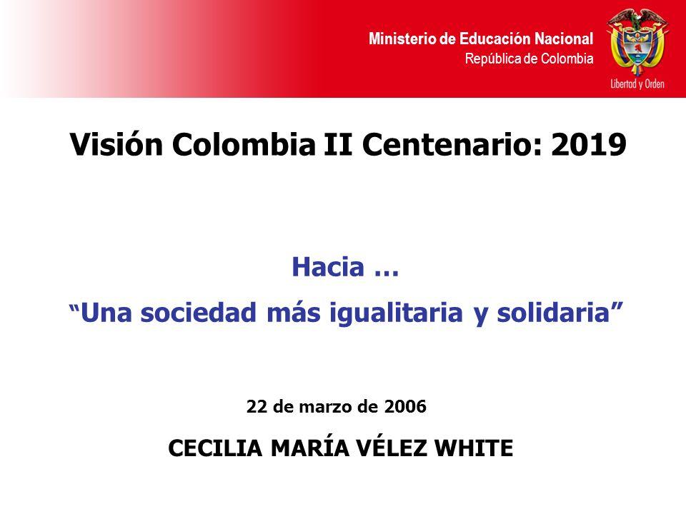 Ministerio de Educación Nacional República de Colombia 22 de marzo de 2006 CECILIA MARÍA VÉLEZ WHITE Visión Colombia II Centenario: 2019 Hacia … Una sociedad más igualitaria y solidaria