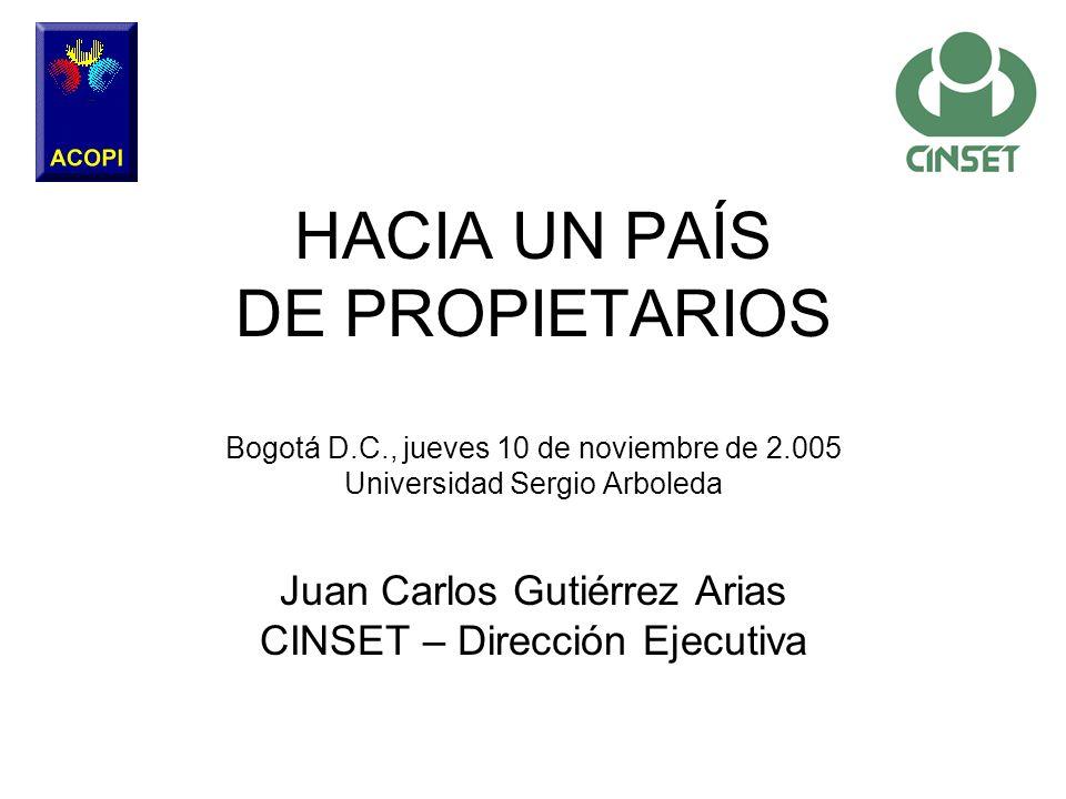 Juan Carlos Gutiérrez Arias CINSET – Dirección Ejecutiva HACIA UN PAÍS DE PROPIETARIOS Bogotá D.C., jueves 10 de noviembre de 2.005 Universidad Sergio
