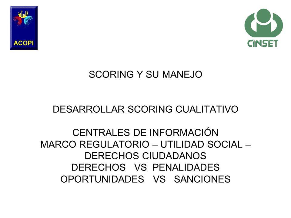 SCORING Y SU MANEJO DESARROLLAR SCORING CUALITATIVO CENTRALES DE INFORMACIÓN MARCO REGULATORIO – UTILIDAD SOCIAL – DERECHOS CIUDADANOS DERECHOS VS PEN