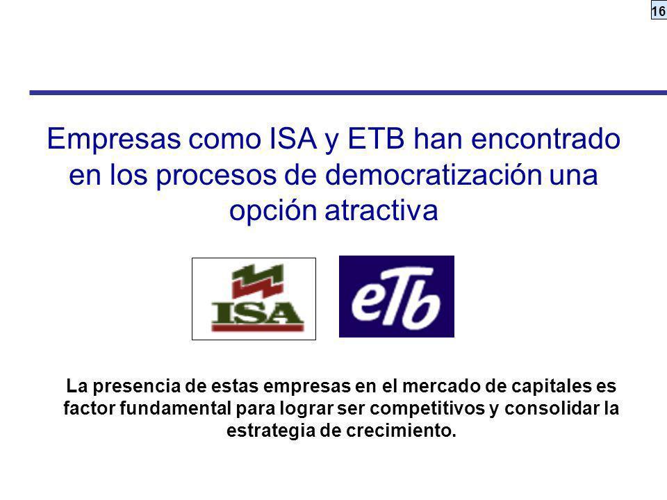 16 Empresas como ISA y ETB han encontrado en los procesos de democratización una opción atractiva La presencia de estas empresas en el mercado de capi