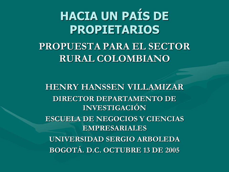 HACIA UN PAÍS DE PROPIETARIOS Las políticas de desarrollo rural en Colombia merecen una revisiónLas políticas de desarrollo rural en Colombia merecen una revisión El sector rural colombiano se le ha llamado a insertarse en el contexto de la globalización, pero se le ha dejado desnudo en cuanto a herramientas para su desarrollo y aún si haber solucionado sus necesidades fundamentalesEl sector rural colombiano se le ha llamado a insertarse en el contexto de la globalización, pero se le ha dejado desnudo en cuanto a herramientas para su desarrollo y aún si haber solucionado sus necesidades fundamentales Un fundamental derecho es el acceso a la propiedad, a la tenencia de la tierra dentro de una realidad productiva socialmente sostenibleUn fundamental derecho es el acceso a la propiedad, a la tenencia de la tierra dentro de una realidad productiva socialmente sostenible