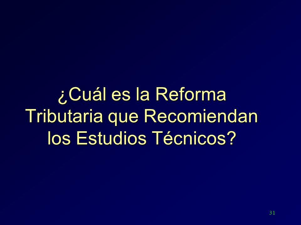 31 ¿Cuál es la Reforma Tributaria que Recomiendan los Estudios Técnicos?