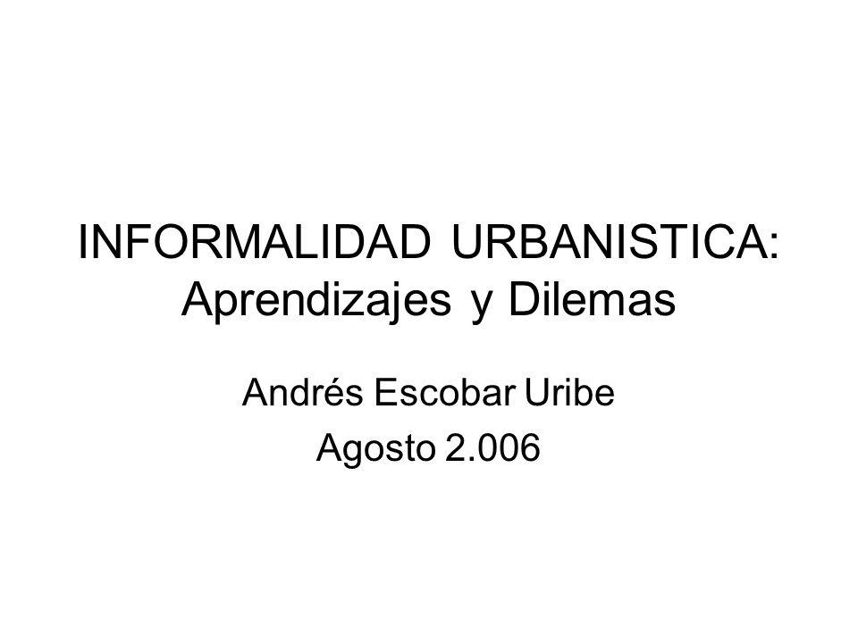 Aprendizajes en Bogotá (1) Los barrios informales están habitados por familias mayoritariamente informales (70%, MetroVivienda 2.001) Los asalariados que viven en barrios informales, presentan ingresos inferiores a los exigidos por la banca hipotecaria.
