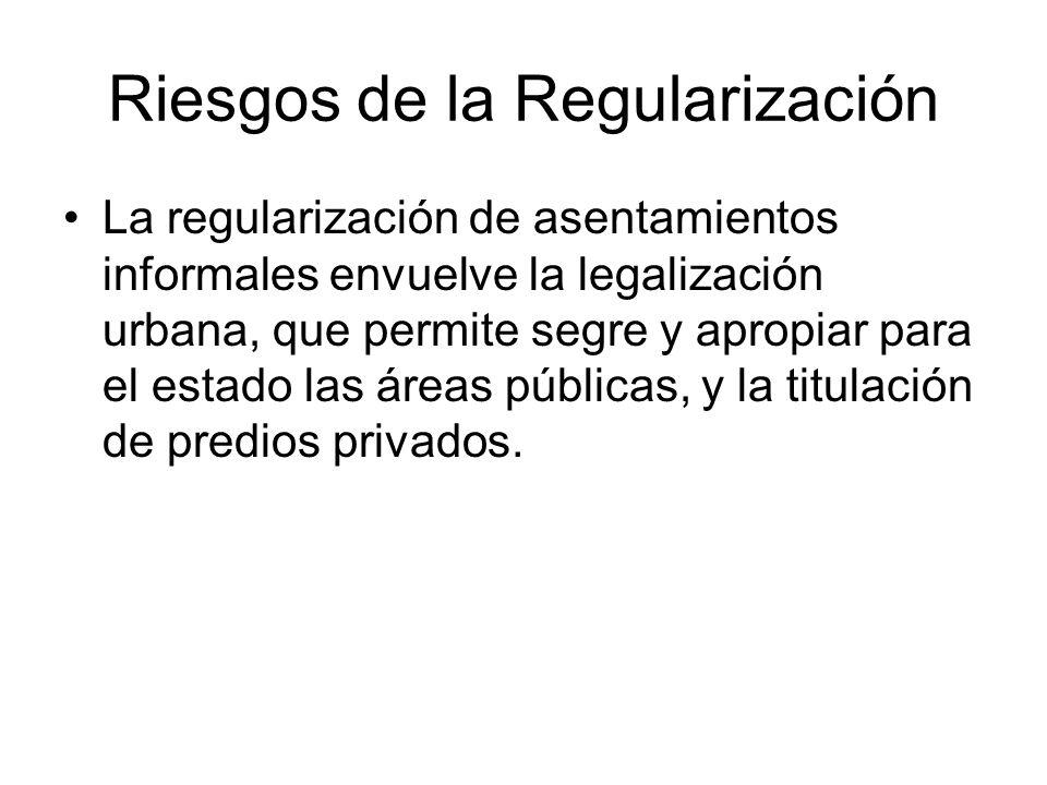 Riesgos de la Regularización La regularización de asentamientos informales envuelve la legalización urbana, que permite segre y apropiar para el estad