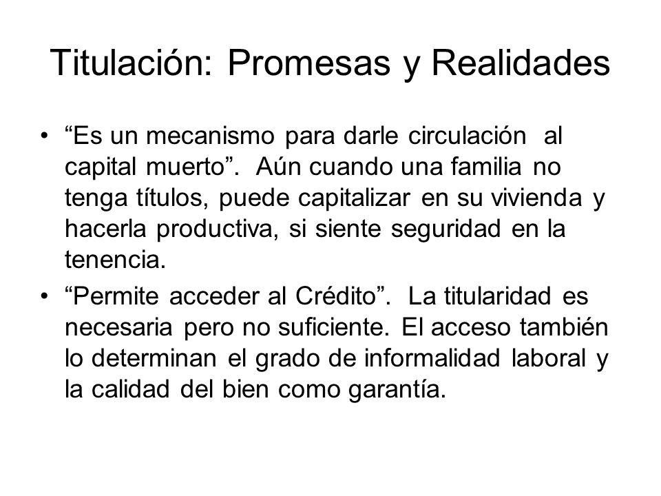 Titulación: Promesas y Realidades Es un mecanismo para darle circulación al capital muerto. Aún cuando una familia no tenga títulos, puede capitalizar