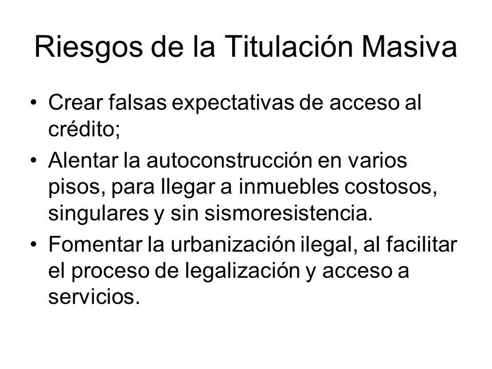 Riesgos de la Titulación Masiva Crear falsas expectativas de acceso al crédito; Alentar la autoconstrucción en varios pisos, para llegar a inmuebles c