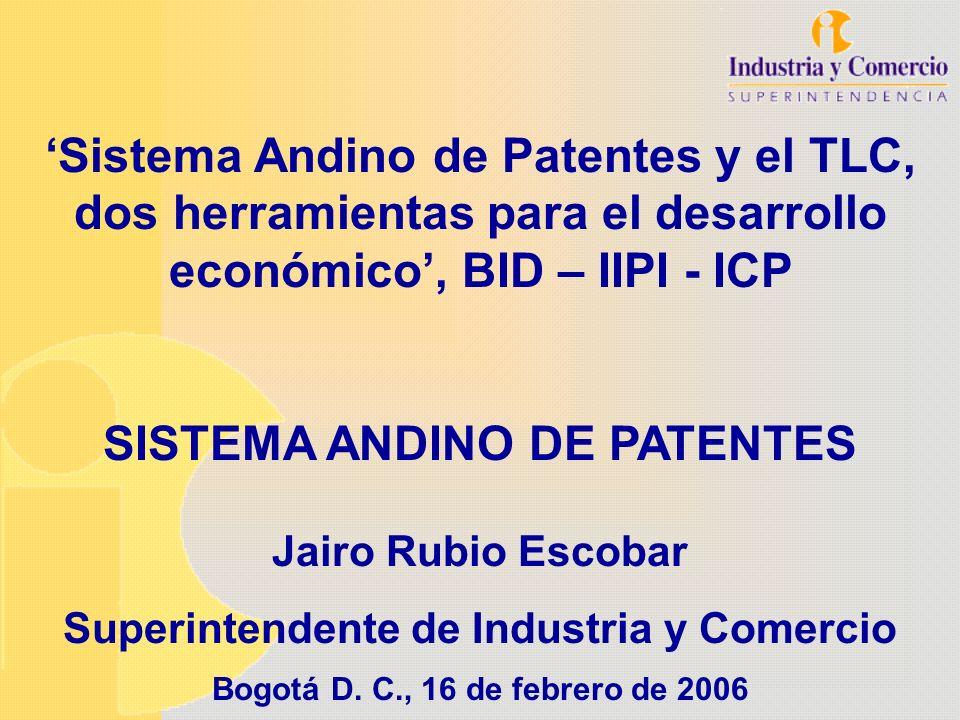 Jairo Rubio Escobar Superintendente de Industria y Comercio Bogotá D. C., 16 de febrero de 2006 Sistema Andino de Patentes y el TLC, dos herramientas