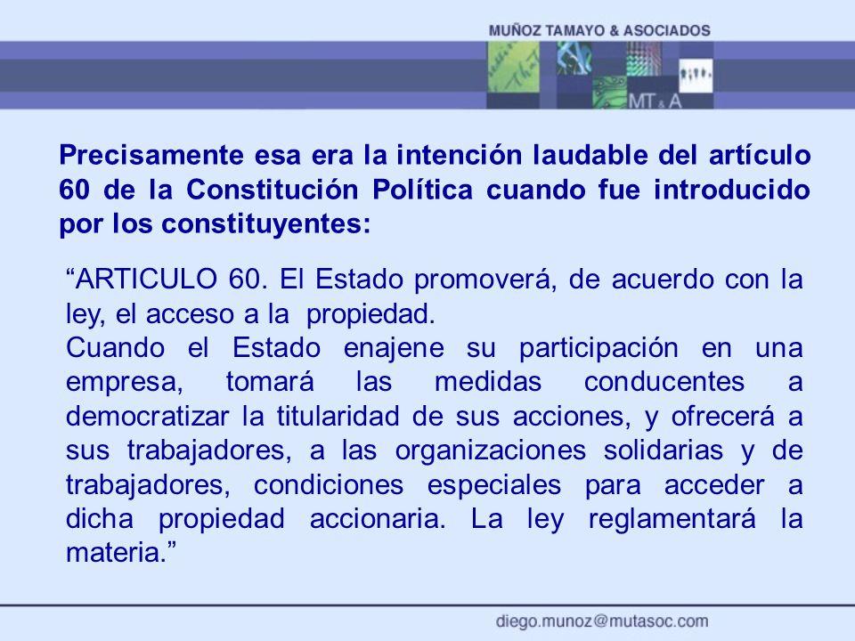 Precisamente esa era la intención laudable del artículo 60 de la Constitución Política cuando fue introducido por los constituyentes: ARTICULO 60. El