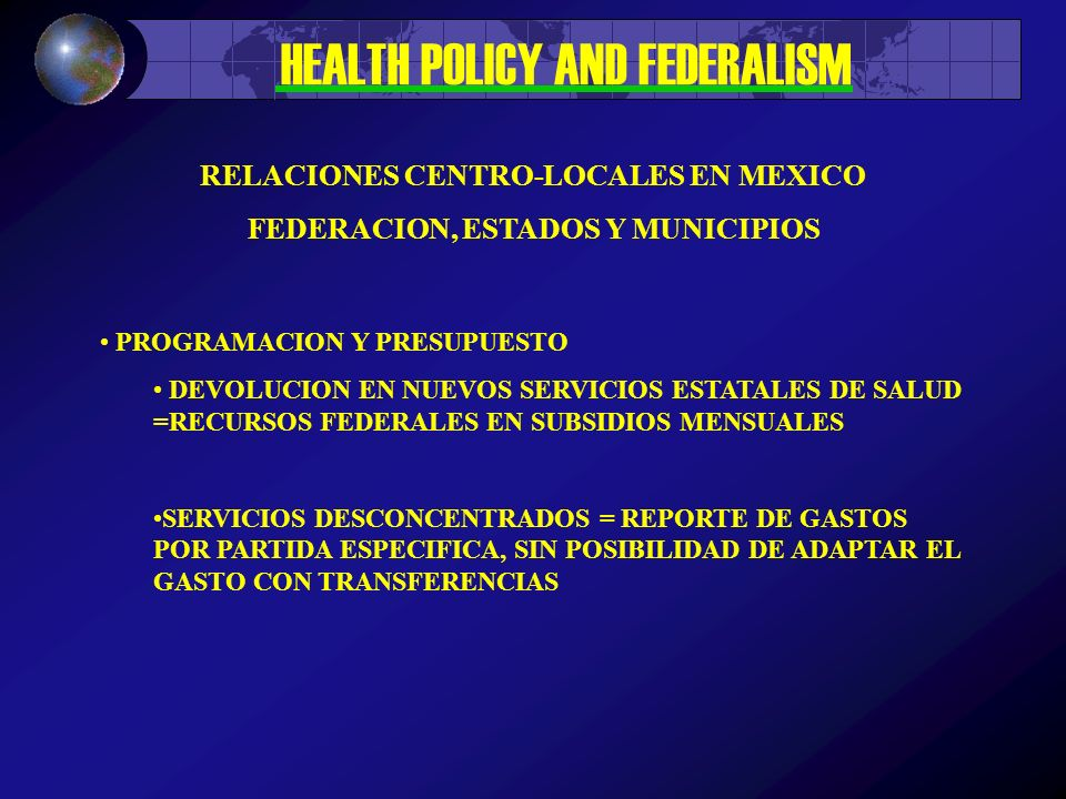 HEALTH POLICY AND FEDERALISM PROGRAMACION Y PRESUPUESTO DEVOLUCION EN NUEVOS SERVICIOS ESTATALES DE SALUD =RECURSOS FEDERALES EN SUBSIDIOS MENSUALES SERVICIOS DESCONCENTRADOS = REPORTE DE GASTOS POR PARTIDA ESPECIFICA, SIN POSIBILIDAD DE ADAPTAR EL GASTO CON TRANSFERENCIAS RELACIONES CENTRO-LOCALES EN MEXICO FEDERACION, ESTADOS Y MUNICIPIOS