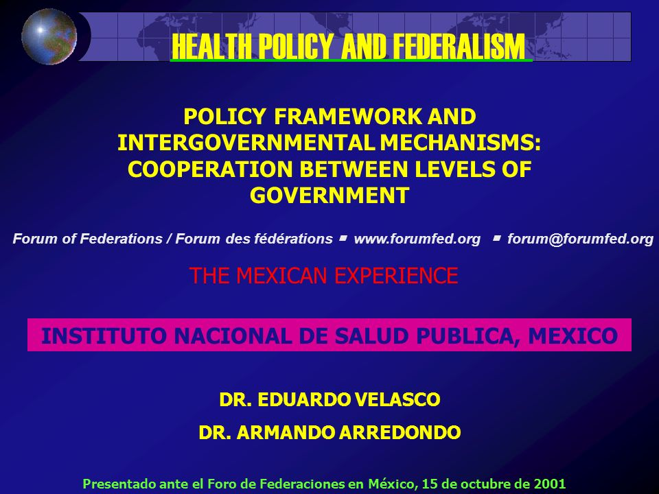 POLICY FRAMEWORK AND INTERGOVERNMENTAL MECHANISMS: COOPERATION BETWEEN LEVELS OF GOVERNMENT THE MEXICAN EXPERIENCE INSTITUTO NACIONAL DE SALUD PUBLICA, MEXICO DR.