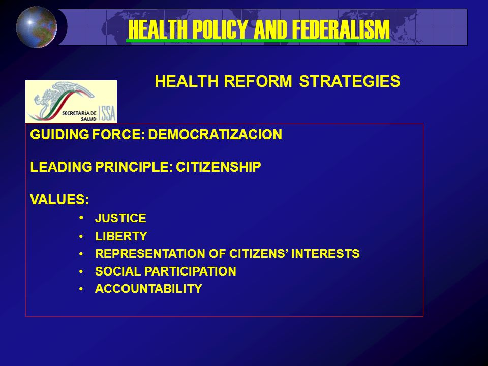 GUIDING FORCE: DEMOCRATIZACION LEADING PRINCIPLE: CITIZENSHIP VALUES: JUSTICE LIBERTY REPRESENTATION OF CITIZENS INTERESTS SOCIAL PARTICIPATION ACCOUNTABILITY HEALTH REFORM STRATEGIES HEALTH POLICY AND FEDERALISM
