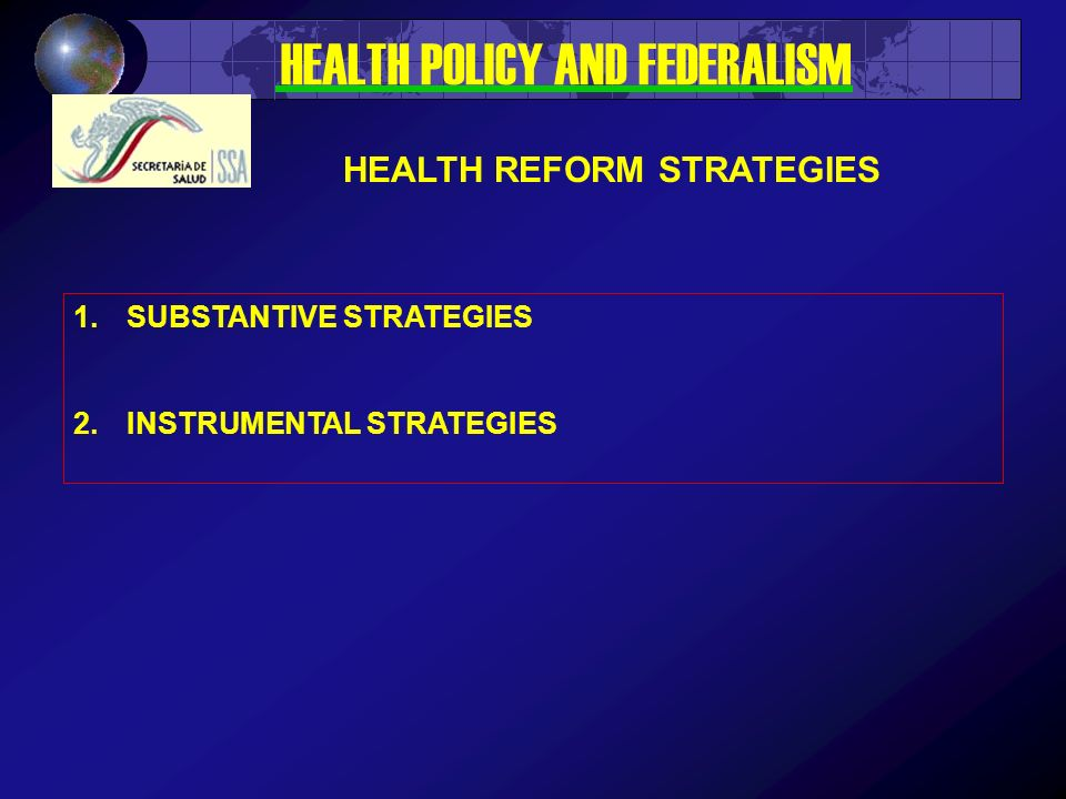 1.SUBSTANTIVE STRATEGIES 2.INSTRUMENTAL STRATEGIES HEALTH POLICY AND FEDERALISM HEALTH REFORM STRATEGIES