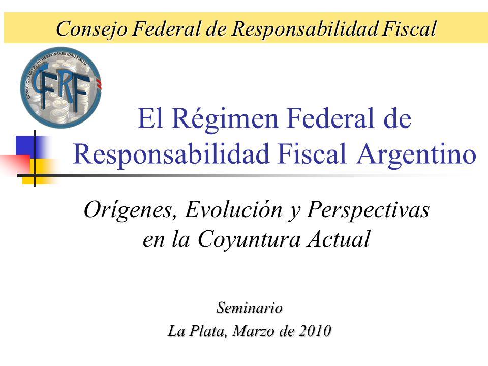 El Régimen Federal de Responsabilidad Fiscal Argentino Orígenes, Evolución y Perspectivas en la Coyuntura Actual Seminario La Plata, Marzo de 2010 Consejo Federal de Responsabilidad Fiscal