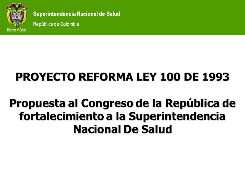 Superintendencia Nacional de Salud República de Colombia PROYECTO REFORMA LEY 100 DE 1993 Propuesta al Congreso de la República de fortalecimiento a l