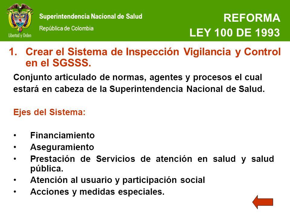 Superintendencia Nacional de Salud República de Colombia REFORMA LEY 100 DE 1993 1.Crear el Sistema de Inspección Vigilancia y Control en el SGSSS. Co