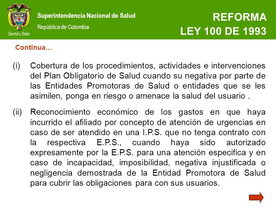 Superintendencia Nacional de Salud República de Colombia REFORMA LEY 100 DE 1993 (i)Cobertura de los procedimientos, actividades e intervenciones del