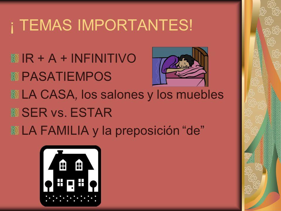 ¡ TEMAS IMPORTANTES. IR + A + INFINITIVO PASATIEMPOS LA CASA, los salones y los muebles SER vs.